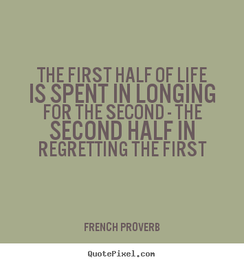 The first half of life is spent in longing for the second.. French Proverb top life sayings