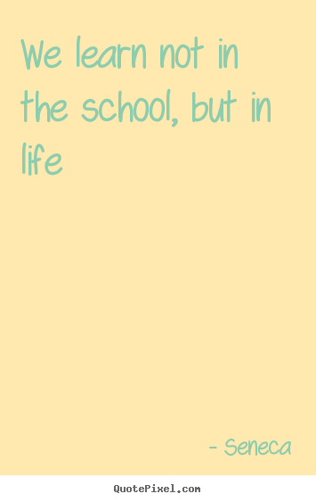 Quotes about life - We learn not in the school, but in life