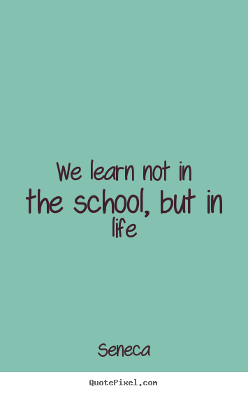 We learn not in the school, but in life Seneca famous life quote