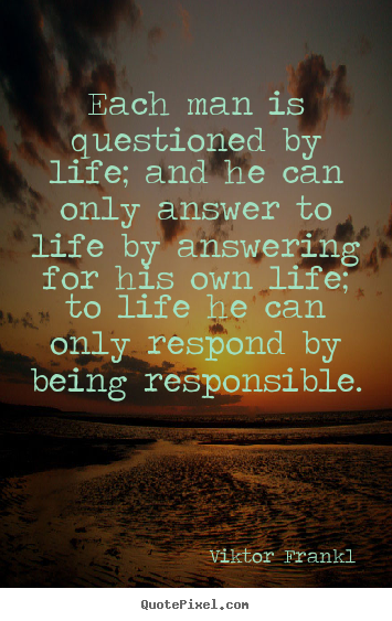 Quotes about life - Each man is questioned by life; and he can..