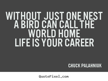 Life quote - Without just one nesta bird can call the world homelife is..
