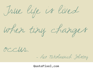 Quotes about life - True life is lived when tiny changes occur.