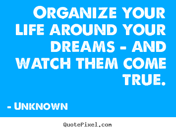 Unknown poster quotes - Organize your life around your dreams - and watch them come true. - Life quotes