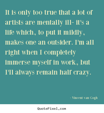 It is only too true that a lot of artists are.. Vincent Van Gogh greatest life quotes