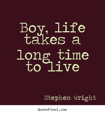 Boy, life takes a long time to live Stephen Wright greatest life quotes