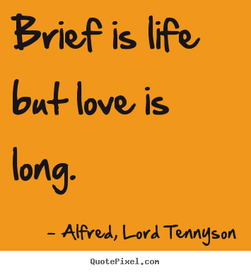 Alfred, Lord Tennyson picture quote - Brief is life but love is long. - Life sayings