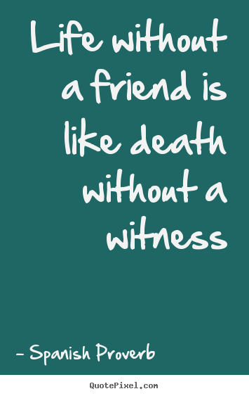 Life Without A Friend Is Like Death Without A Witness Spanish Classy Quotes For Life And Death