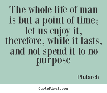 How to make poster quotes about life - The whole life of man is but a point of time; let us enjoy..