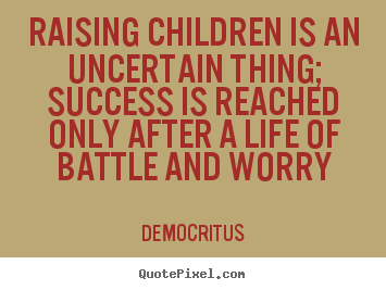 Democritus picture quote - Raising children is an uncertain thing; success.. - Life quote