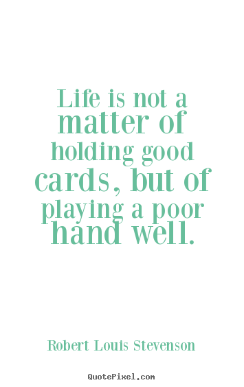 Quotes about life - Life is not a matter of holding good cards, but of playing a poor hand..