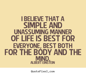 Life sayings - I believe that a simple and unassuming manner of life is best for everyone,..