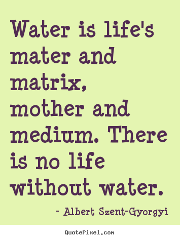 Water is life's mater and matrix, mother and medium. there is no life.. Albert Szent-Gyorgyi top life quotes