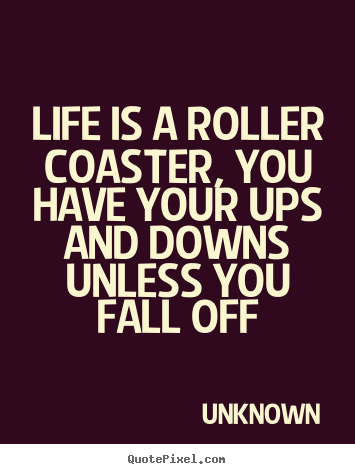 Unknown picture quotes - Life is a roller coaster, you have your ups and downs unless.. - Life quotes