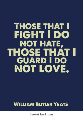 William Butler Yeats picture quotes - Those that i fight i do not hate, those that.. - Life quote