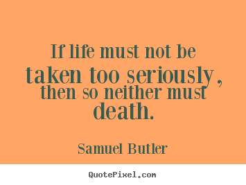 Quote about life - If life must not be taken too seriously, then..