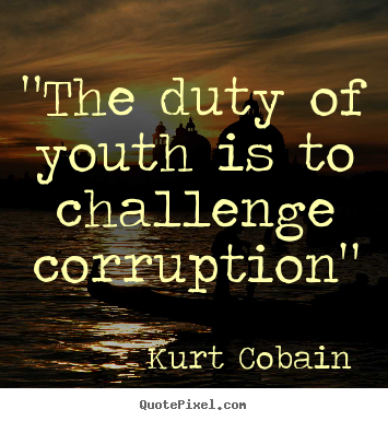 Youth Quotes | The Duty Of Youth Is To Challenge Corruption Kurt Cobain