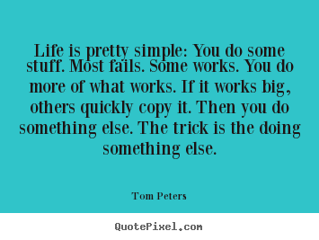 Life is pretty simple: you do some stuff. most fails... Tom Peters top life quote
