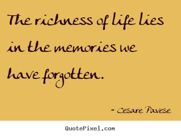The richness of life lies in the memories we have forgotten. Cesare Pavese top life quote