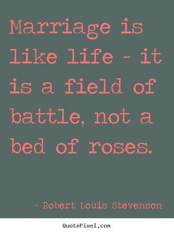 Robert Louis Stevenson picture quotes - Marriage is like life - it is a field of battle, not a bed of roses. - Life quote
