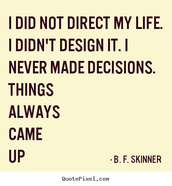 B. F. Skinner poster quotes - I did not direct my life. i didn't design it. i never made.. - Life quotes