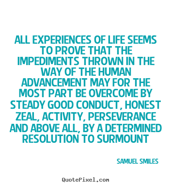 Samuel Smiles picture sayings - All experiences of life seems to prove that the impediments thrown.. - Life quote