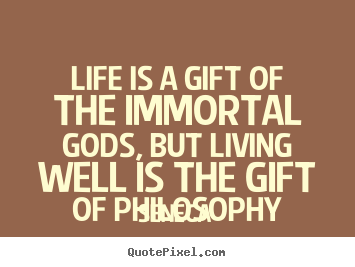 Quotes about life - Life is a gift of the immortal gods, but living well..