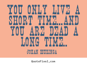 Johan Huizinga picture quotes - You only live a short time...and you are dead.. - Life quotes