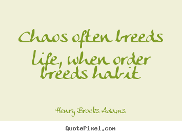 Chaos often breeds life, when order breeds habit Henry Brooks Adams famous life quotes