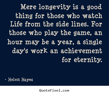 Mere longevity is a good thing for those who watch life from the.. Helen Hayes  life quote