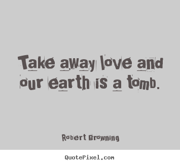 Take away love and our earth is a tomb. Robert Browning  life quotes