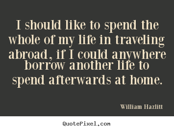 Create your own image quotes about life - I should like to spend the whole of my life in..