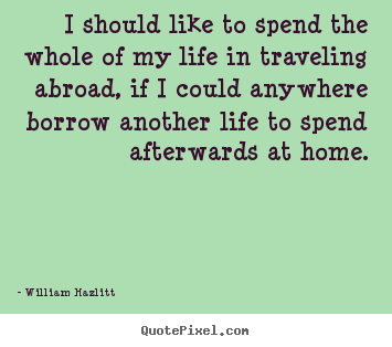 I should like to spend the whole of my life in traveling abroad,.. William Hazlitt good life quotes