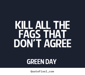 Kill all the fags that don't agree Green Day great life quotes