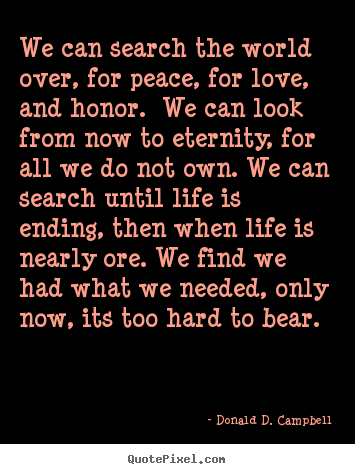 Design picture quotes about life - We can search the world over, for peace, for love, and honor...