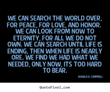 We can search the world over, for peace, for love, and honor. we can.. Donald D. Campbell  life quote