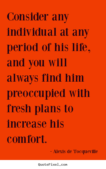 Create your own picture quotes about life - Consider any individual at any period of his..
