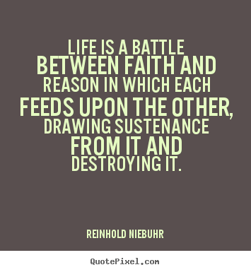 Design custom picture quotes about life - Life is a battle between faith and reason in which each feeds upon the..