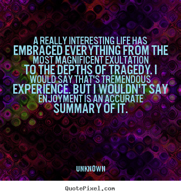 Unknown picture quotes - A really interesting life has embraced everything.. - Life quote