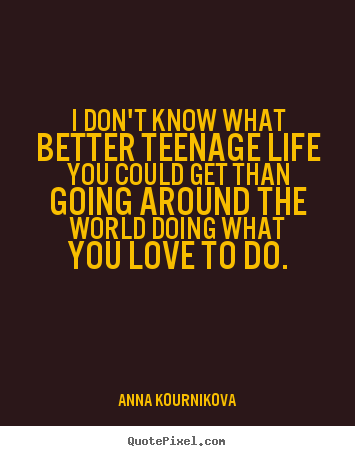Anna Kournikova picture quotes - I don't know what better teenage life you could get than going.. - Life quote