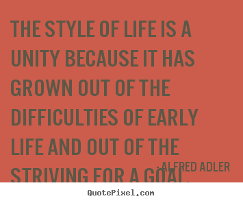 Alfred Adler picture quotes - The style of life is a unity because it has grown out of.. - Life quotes