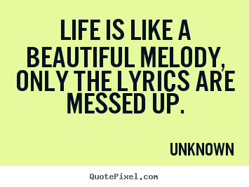 Life quote - Life is like a beautiful melody, only the