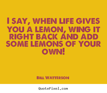 Life quotes - I say, when life gives you a lemon, wing it..