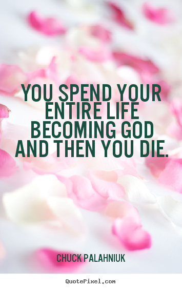 Life quotes - You spend your entire life becoming god and then..