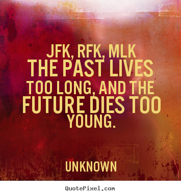 Jfk, rfk, mlkthe past lives too long, and the future dies too young. Unknown top life quote