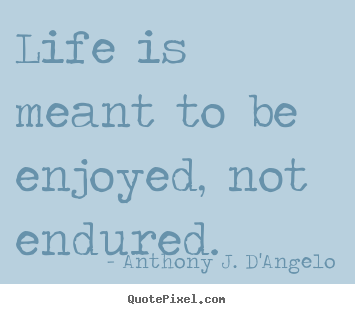 Life is meant to be enjoyed, not endured. Anthony J. D'Angelo  life quotes