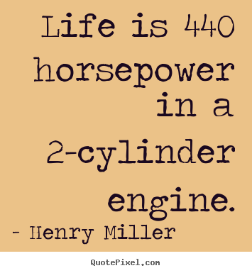 Quotes about life - Life is 440 horsepower in a 2-cylinder engine.