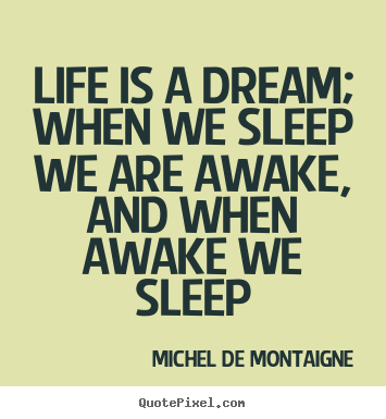 Life quotes - Life is a dream; when we sleep we are awake, and when awake we..
