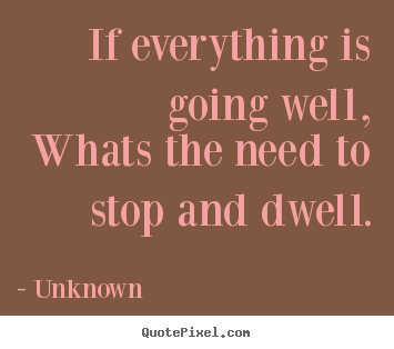 Unknown picture quotes - If everything is going well,whats the need to stop.. - Life sayings