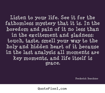 Design your own picture quotes about life - Listen to your life. see it for the fathomless mystery that it is. in..