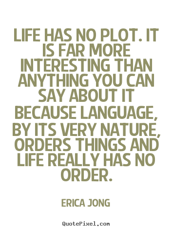 Superbe Quote About Life   Life Has No Plot. It Is Far More Interesting Than  Anything
